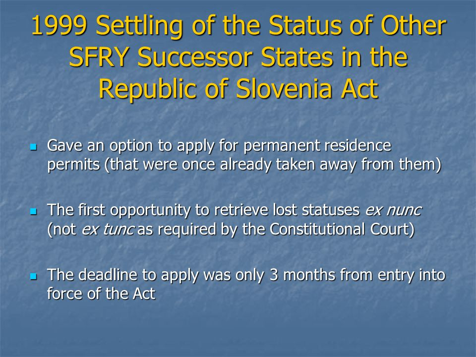 1999 Settling of the Status of Other SFRY Successor States in the Republic of Slovenia Act Gave an option to apply for permanent residence permits (th