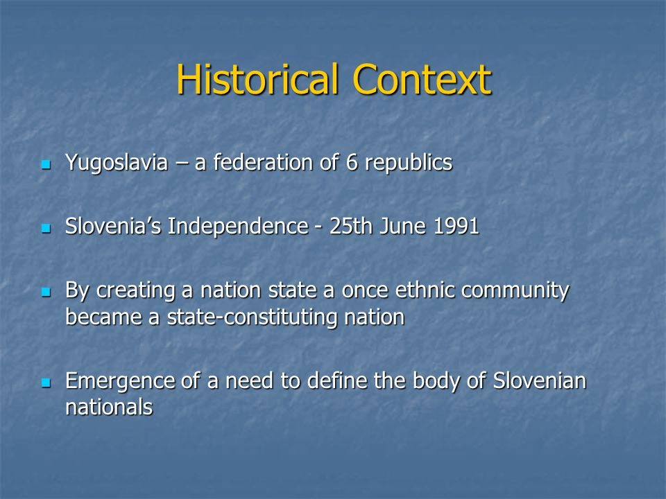 Historical Context Yugoslavia – a federation of 6 republics Yugoslavia – a federation of 6 republics Slovenia's Independence - 25th June 1991 Slovenia's Independence - 25th June 1991 By creating a nation state a once ethnic community became a state-constituting nation By creating a nation state a once ethnic community became a state-constituting nation Emergence of a need to define the body of Slovenian nationals Emergence of a need to define the body of Slovenian nationals