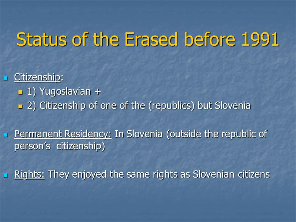 Status of the Erased before 1991 Citizenship: Citizenship: 1) Yugoslavian + 1) Yugoslavian + 2) Citizenship of one of the (republics) but Slovenia 2) Citizenship of one of the (republics) but Slovenia Permanent Residency: In Slovenia (outside the republic of person's citizenship) Permanent Residency: In Slovenia (outside the republic of person's citizenship) Rights: They enjoyed the same rights as Slovenian citizens Rights: They enjoyed the same rights as Slovenian citizens