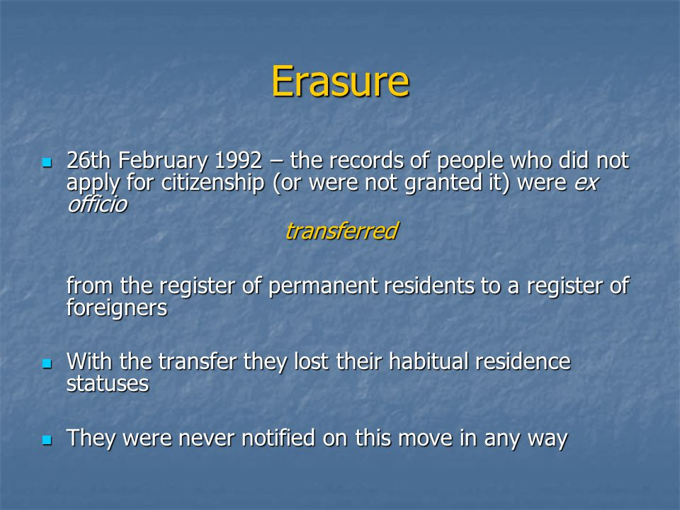 Erasure 26th February 1992 – the records of people who did not apply for citizenship (or were not granted it) were ex officio 26th February 1992 – the records of people who did not apply for citizenship (or were not granted it) were ex officiotransferred from the register of permanent residents to a register of foreigners With the transfer they lost their habitual residence statuses With the transfer they lost their habitual residence statuses They were never notified on this move in any way They were never notified on this move in any way