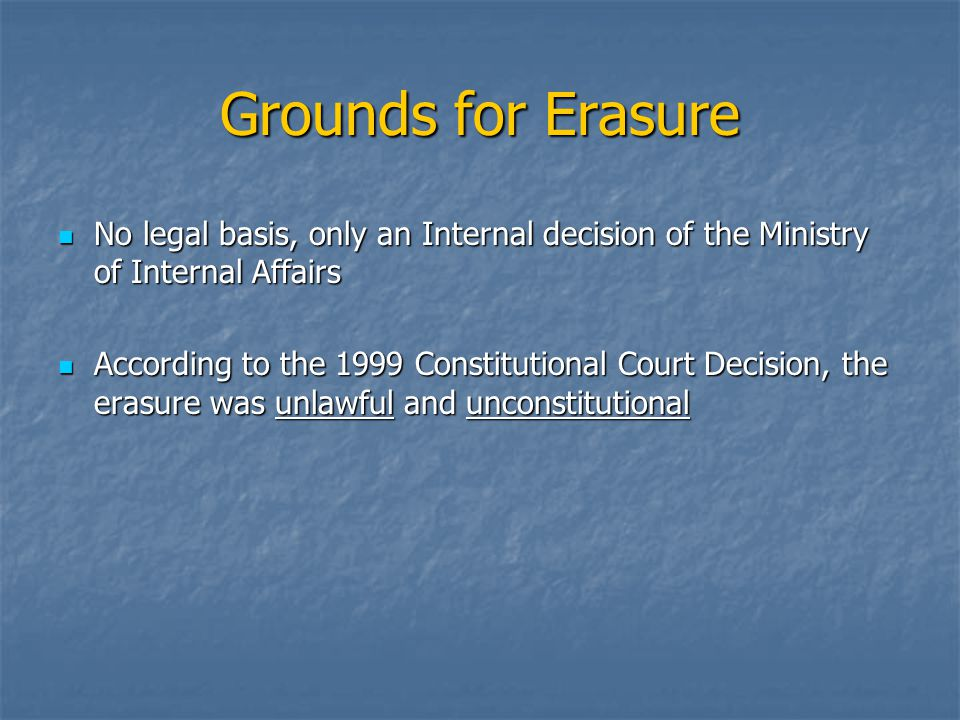 Grounds for Erasure No legal basis, only an Internal decision of the Ministry of Internal Affairs No legal basis, only an Internal decision of the Min