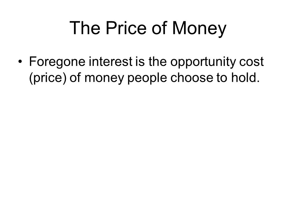 The Price of Money Foregone interest is the opportunity cost (price) of money people choose to hold.