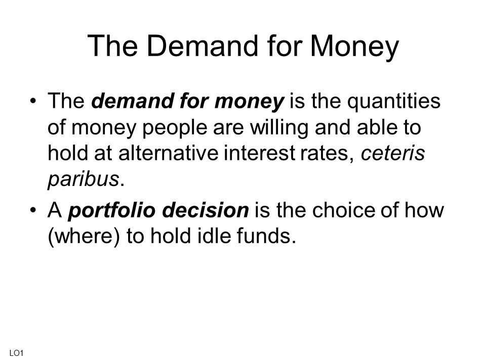 The Demand for Money The demand for money is the quantities of money people are willing and able to hold at alternative interest rates, ceteris paribu