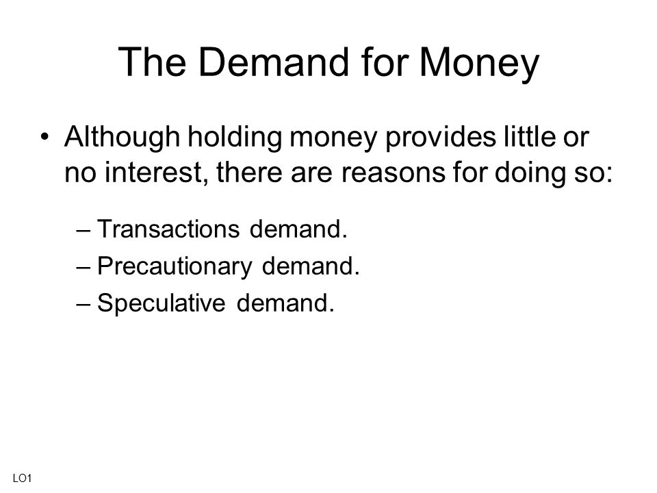 The Demand for Money Although holding money provides little or no interest, there are reasons for doing so: –Transactions demand. –Precautionary deman