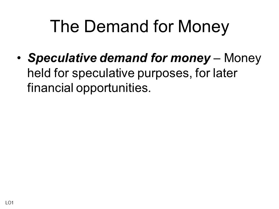 The Demand for Money Speculative demand for money – Money held for speculative purposes, for later financial opportunities. LO1