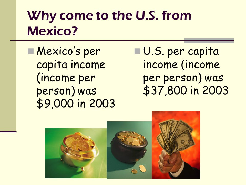 Why come to the U.S. from Mexico.
