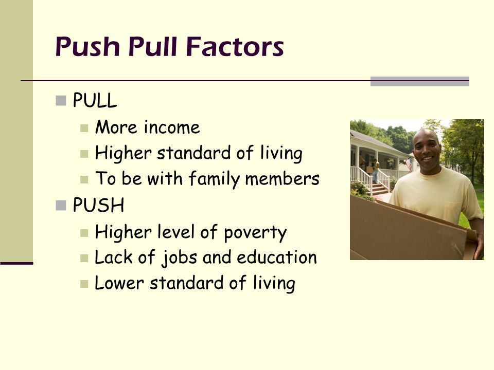 Push Pull Factors PULL More income Higher standard of living To be with family members PUSH Higher level of poverty Lack of jobs and education Lower standard of living