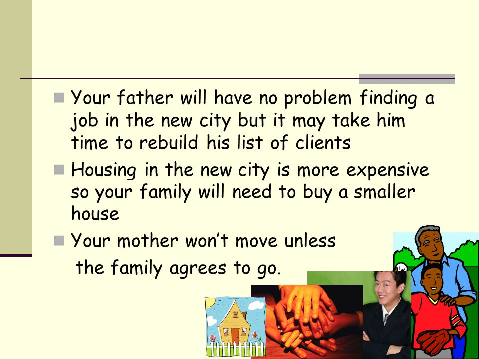 Your father will have no problem finding a job in the new city but it may take him time to rebuild his list of clients Housing in the new city is more expensive so your family will need to buy a smaller house Your mother won't move unless the family agrees to go.