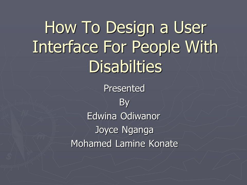How To Design a User Interface For People With Disabilties PresentedBy Edwina Odiwanor Edwina Odiwanor Joyce Nganga Mohamed Lamine Konate