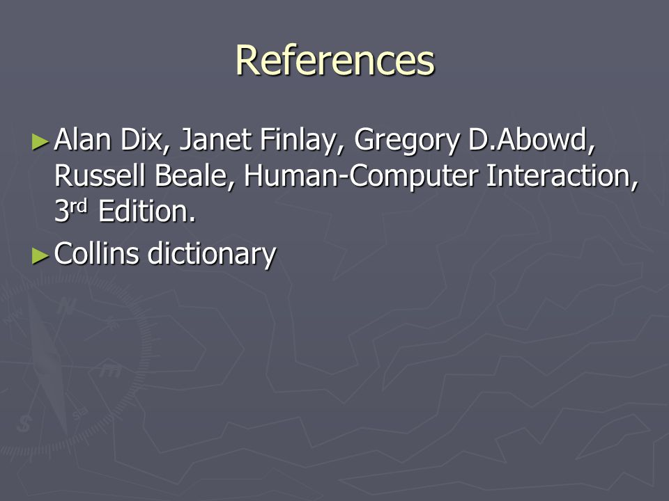 References ► Alan Dix, Janet Finlay, Gregory D.Abowd, Russell Beale, Human-Computer Interaction, 3 rd Edition. ► Collins dictionary