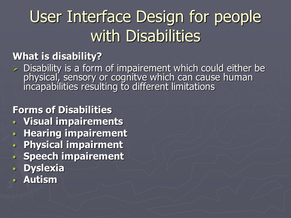 User Interface Design for people with Disabilities What is disability?  Disability is a form of impairement which could either be physical, sensory o