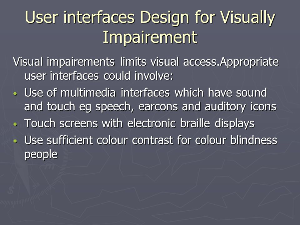 User interfaces Design for Visually Impairement Visual impairements limits visual access.Appropriate user interfaces could involve: Use of multimedia