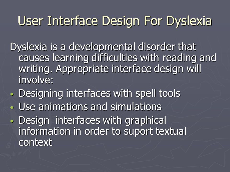 User Interface Design For Dyslexia Dyslexia is a developmental disorder that causes learning difficulties with reading and writing. Appropriate interf