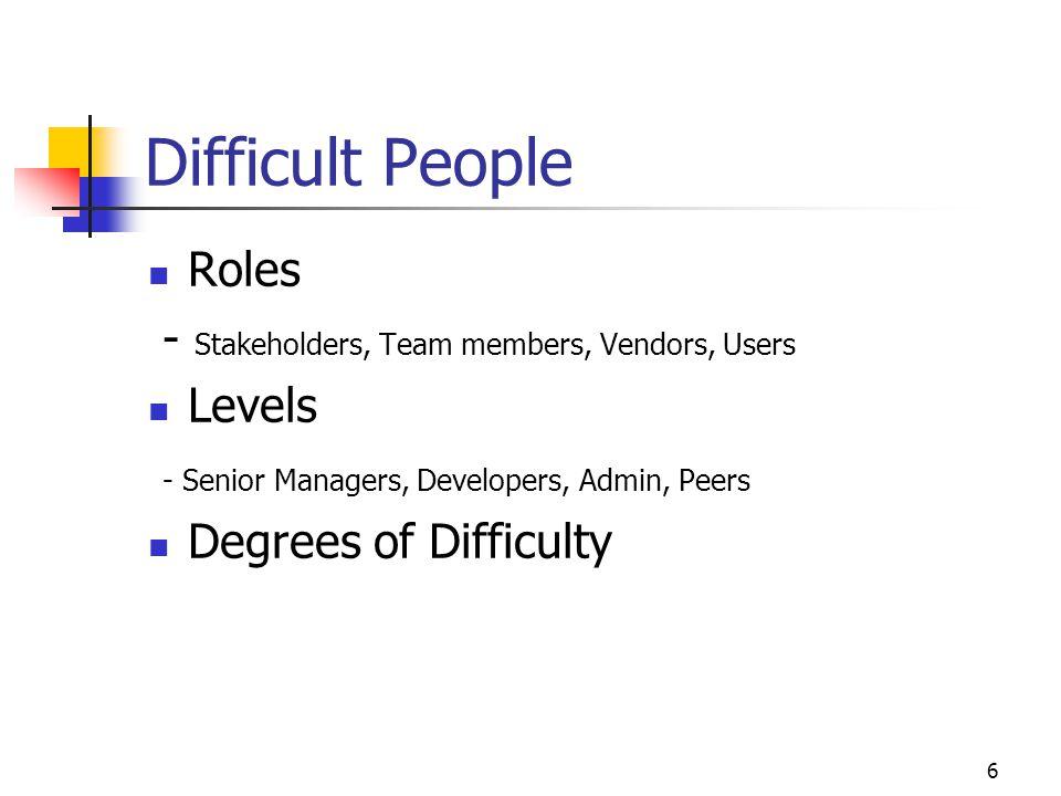 7 Dealing with Difficult People - Soft Skills Don't make it personal Don't take it personally Don't try to 'fix' the person Don't assign blame Refrain from 'he said she said' Listen Manage 'people' Manage yourself