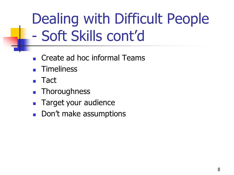 8 Dealing with Difficult People - Soft Skills cont'd Create ad hoc informal Teams Timeliness Tact Thoroughness Target your audience Don't make assumpt