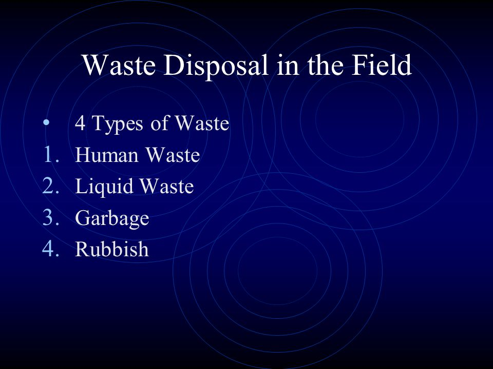 Waste Disposal in the Field 4 Types of Waste 1. Human Waste 2. Liquid Waste 3. Garbage 4. Rubbish
