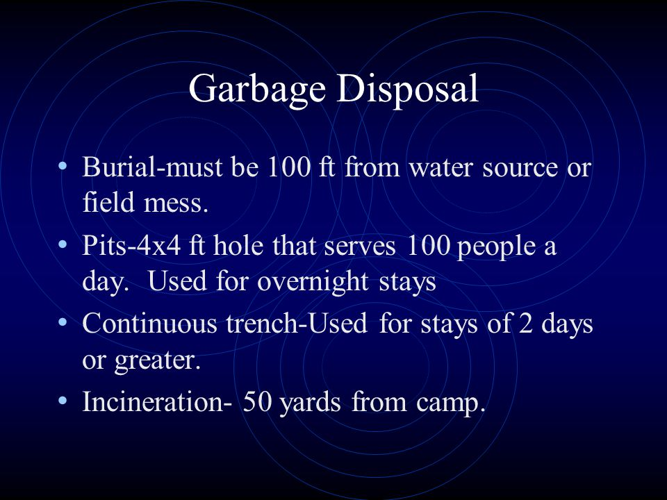 Garbage Disposal Burial-must be 100 ft from water source or field mess.