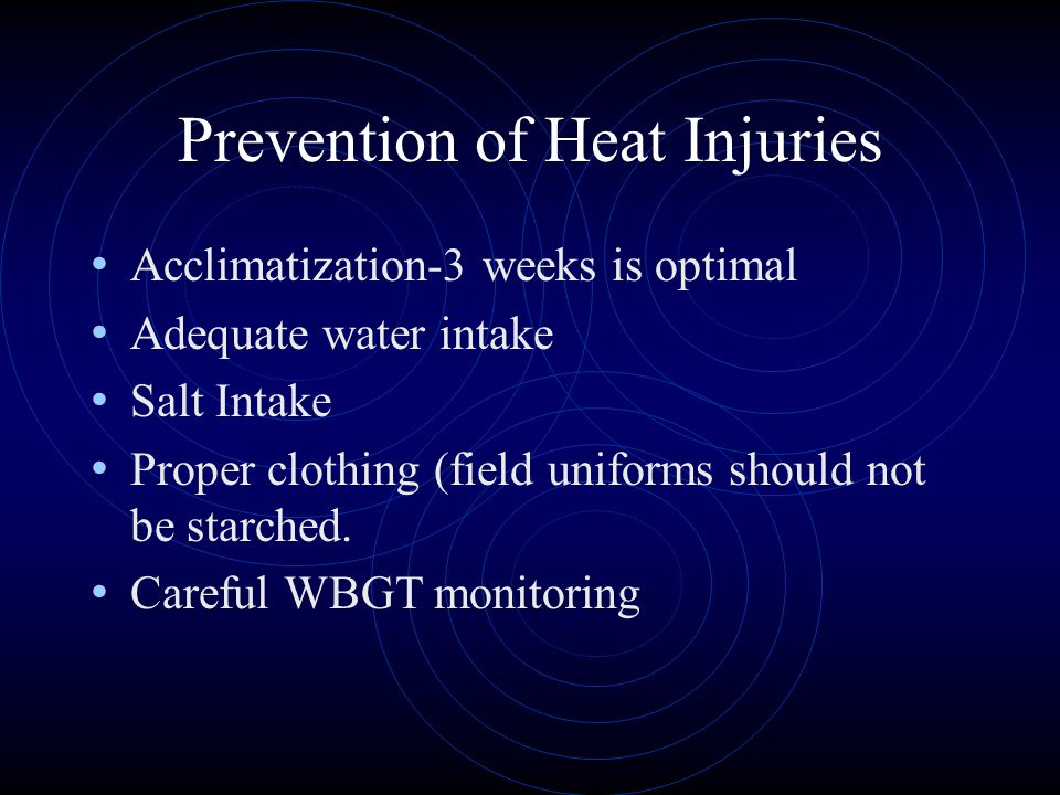 Prevention of Heat Injuries Acclimatization-3 weeks is optimal Adequate water intake Salt Intake Proper clothing (field uniforms should not be starched.