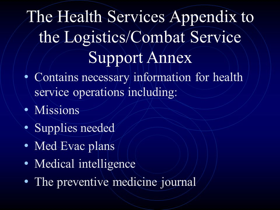 The Health Services Appendix to the Logistics/Combat Service Support Annex Contains necessary information for health service operations including: Missions Supplies needed Med Evac plans Medical intelligence The preventive medicine journal