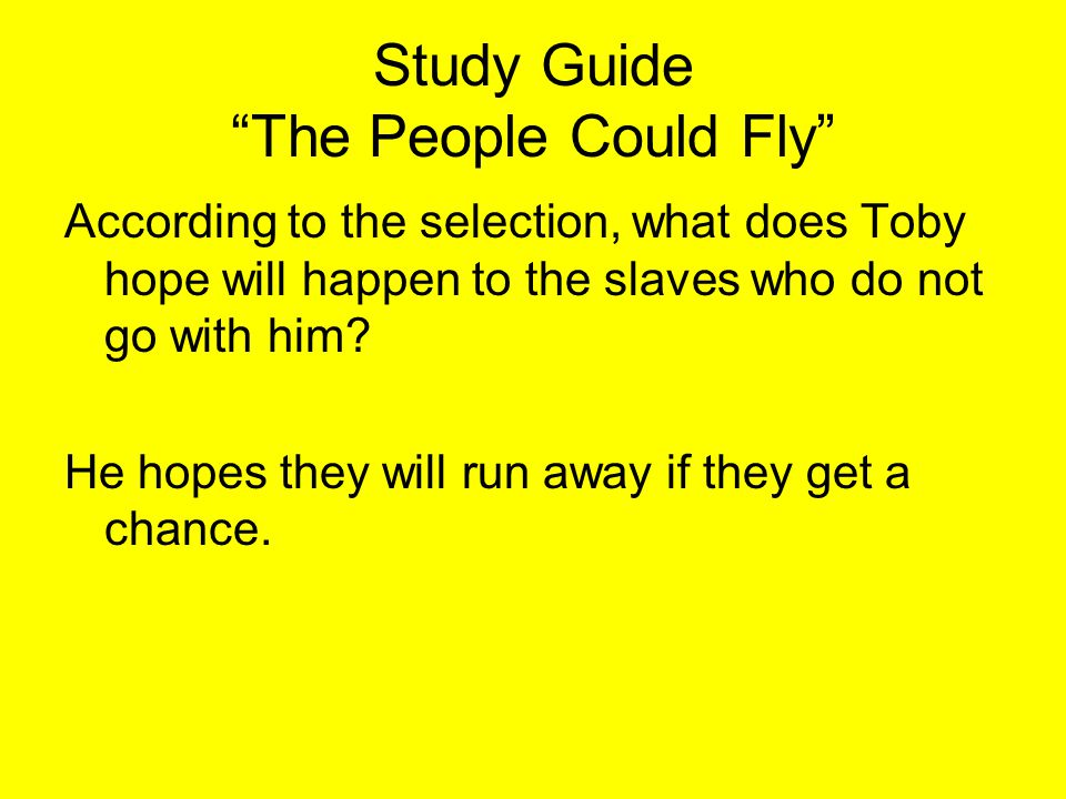 """Study Guide """"The People Could Fly"""" According to the selection, what does Toby hope will happen to the slaves who do not go with him? He hopes they wil"""