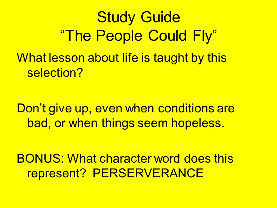 """Study Guide """"The People Could Fly"""" What lesson about life is taught by this selection? Don't give up, even when conditions are bad, or when things see"""