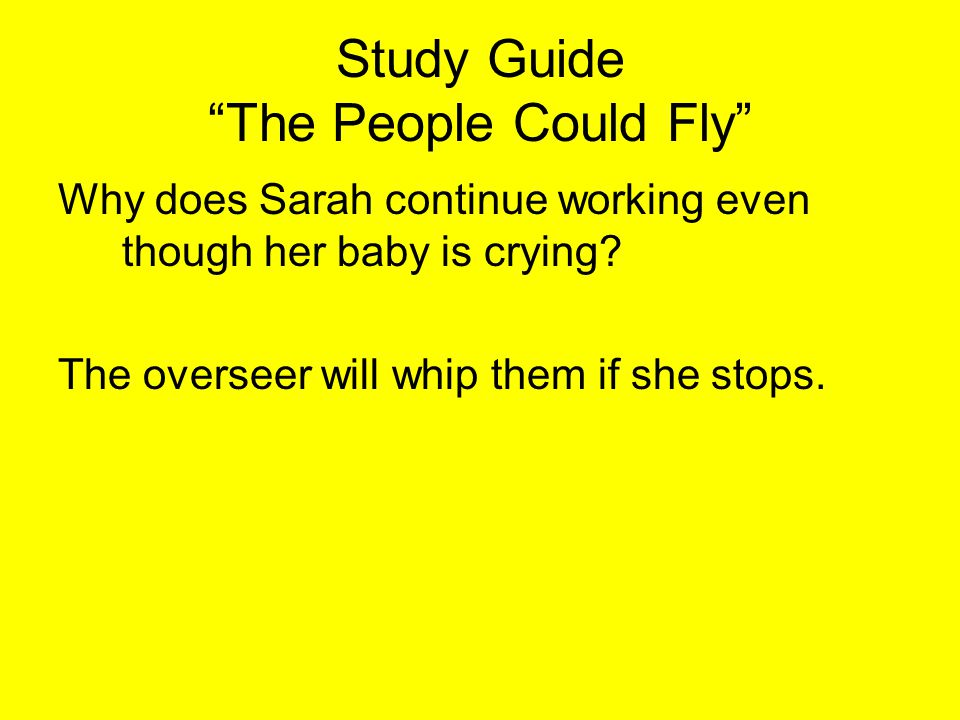 """Study Guide """"The People Could Fly"""" Why does Sarah continue working even though her baby is crying? The overseer will whip them if she stops."""