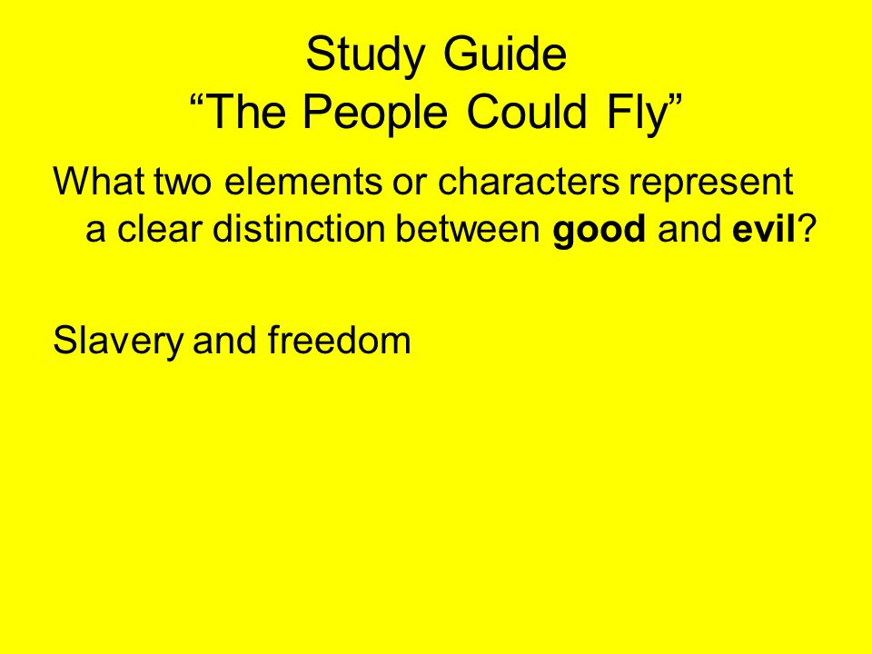 """Study Guide """"The People Could Fly"""" What two elements or characters represent a clear distinction between good and evil? Slavery and freedom"""