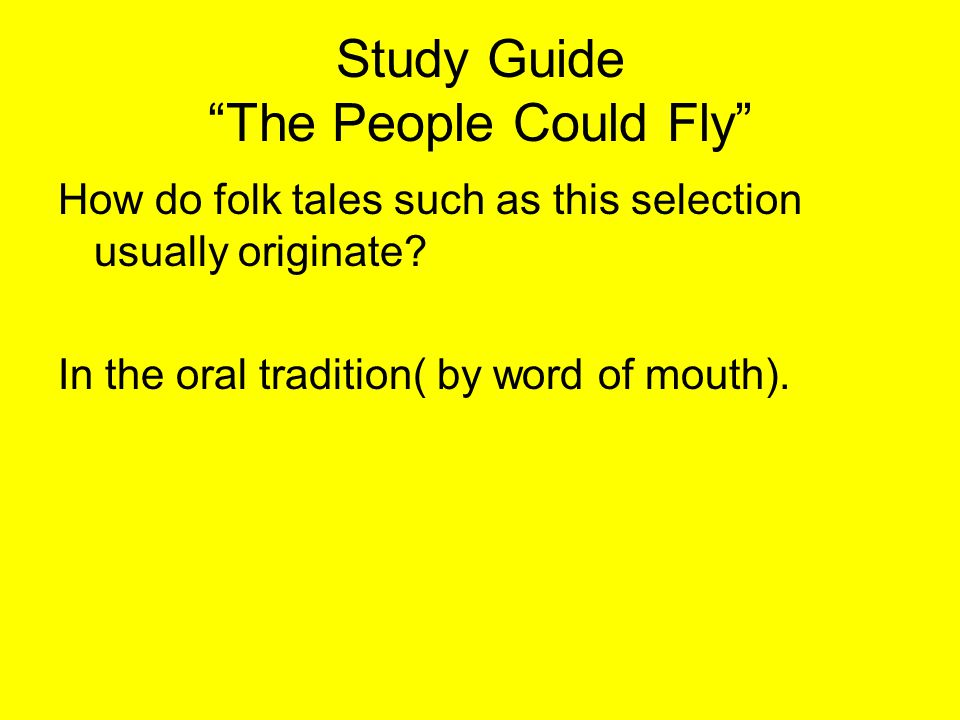"""Study Guide """"The People Could Fly"""" How do folk tales such as this selection usually originate? In the oral tradition( by word of mouth)."""
