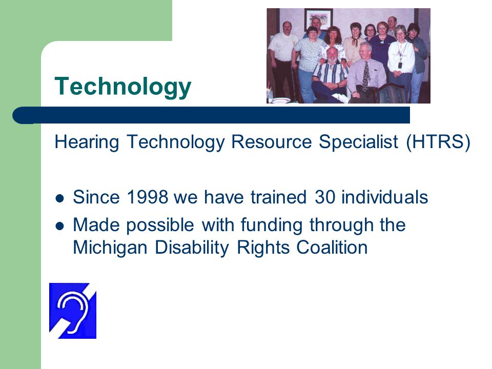 Technology Hearing Technology Resource Specialist (HTRS) Since 1998 we have trained 30 individuals Made possible with funding through the Michigan Disability Rights Coalition