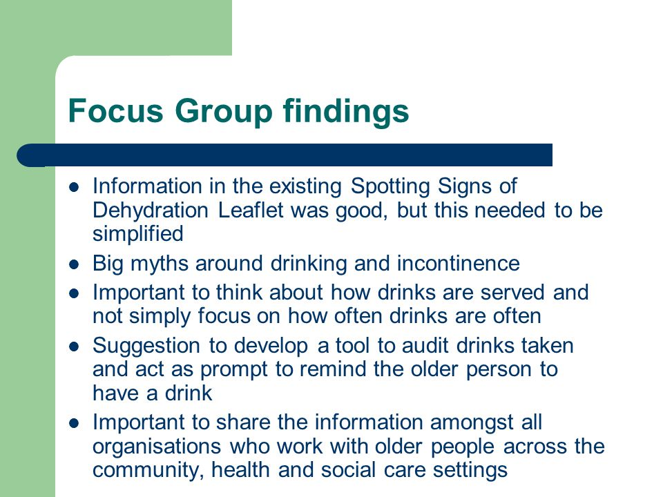 Focus Group findings Information in the existing Spotting Signs of Dehydration Leaflet was good, but this needed to be simplified Big myths around drinking and incontinence Important to think about how drinks are served and not simply focus on how often drinks are often Suggestion to develop a tool to audit drinks taken and act as prompt to remind the older person to have a drink Important to share the information amongst all organisations who work with older people across the community, health and social care settings