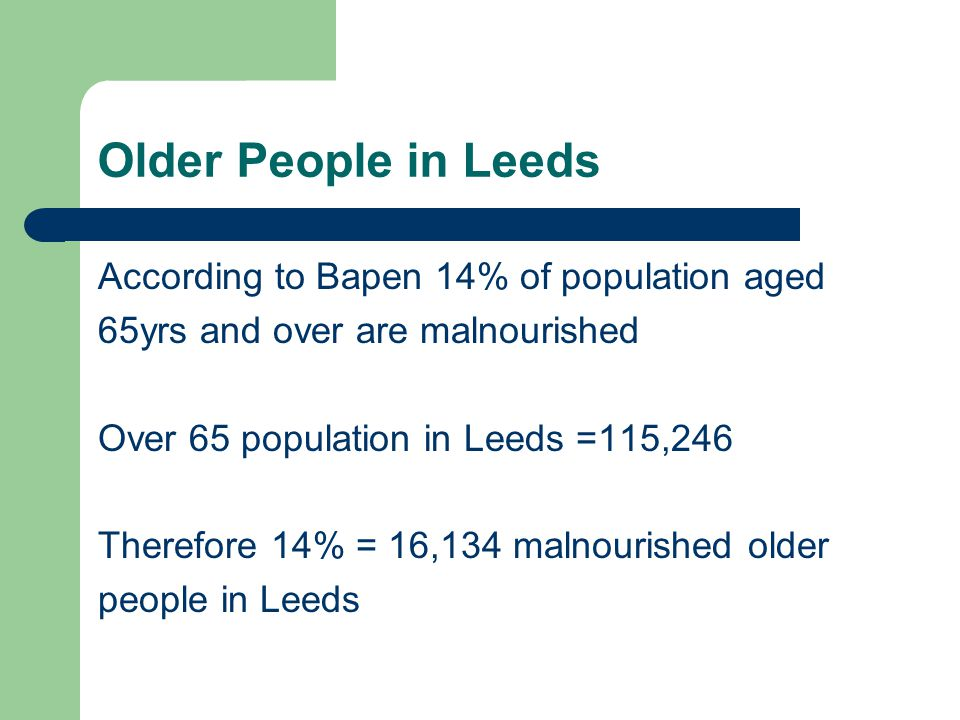 Older People in Leeds According to Bapen 14% of population aged 65yrs and over are malnourished Over 65 population in Leeds =115,246 Therefore 14% = 16,134 malnourished older people in Leeds
