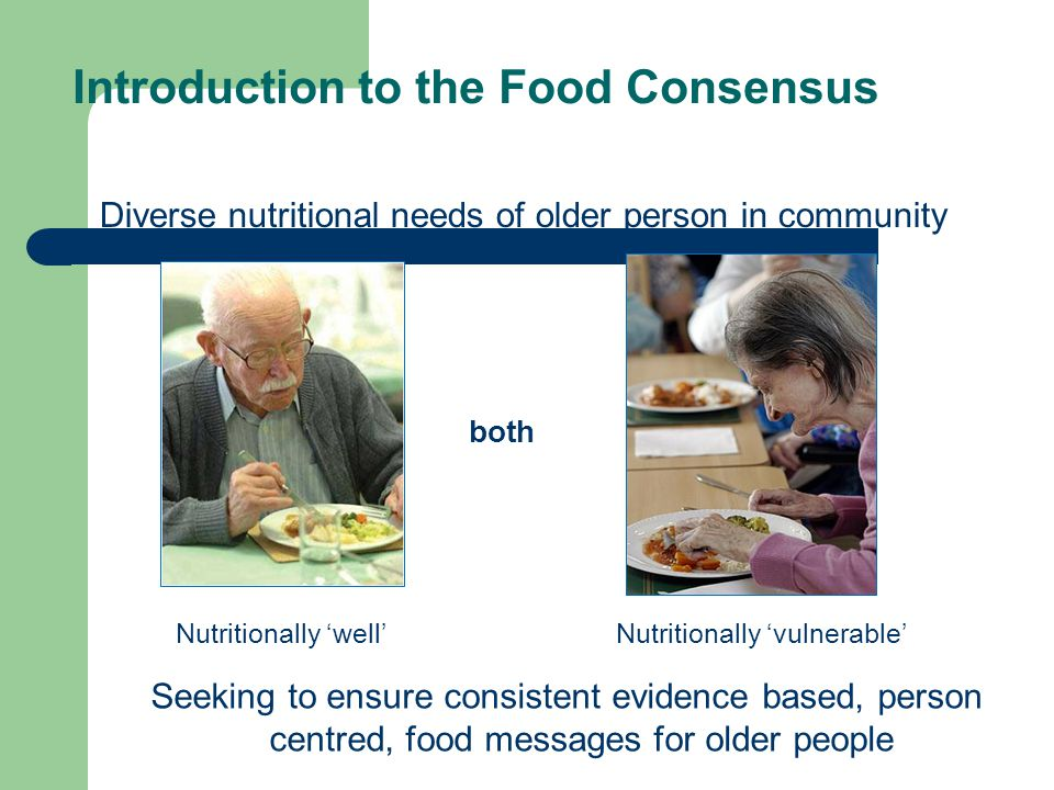 Diverse nutritional needs of older person in community Seeking to ensure consistent evidence based, person centred, food messages for older people both Nutritionally 'well'Nutritionally 'vulnerable' Introduction to the Food Consensus