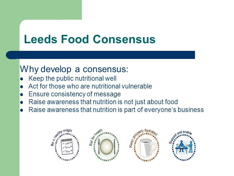 Leeds Food Consensus Why develop a consensus: Keep the public nutritional well Act for those who are nutritional vulnerable Ensure consistency of message Raise awareness that nutrition is not just about food Raise awareness that nutrition is part of everyone's business