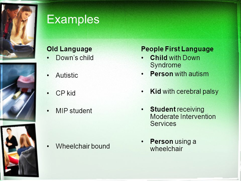 Examples Old Language Down's child Autistic CP kid MIP student Wheelchair bound People First Language Child with Down Syndrome Person with autism Kid with cerebral palsy Student receiving Moderate Intervention Services Person using a wheelchair