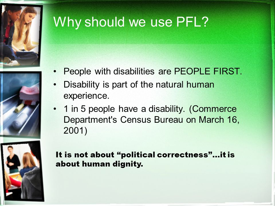 Why should we use PFL. People with disabilities are PEOPLE FIRST.