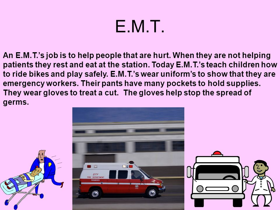 E.M.T. An E.M.T.'s job is to help people that are hurt. When they are not helping patients they rest and eat at the station. Today E.M.T.'s teach chil
