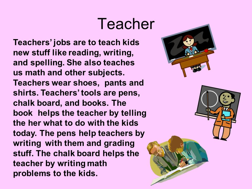 Teacher Teachers' jobs are to teach kids new stuff like reading, writing, and spelling. She also teaches us math and other subjects. Teachers wear sho