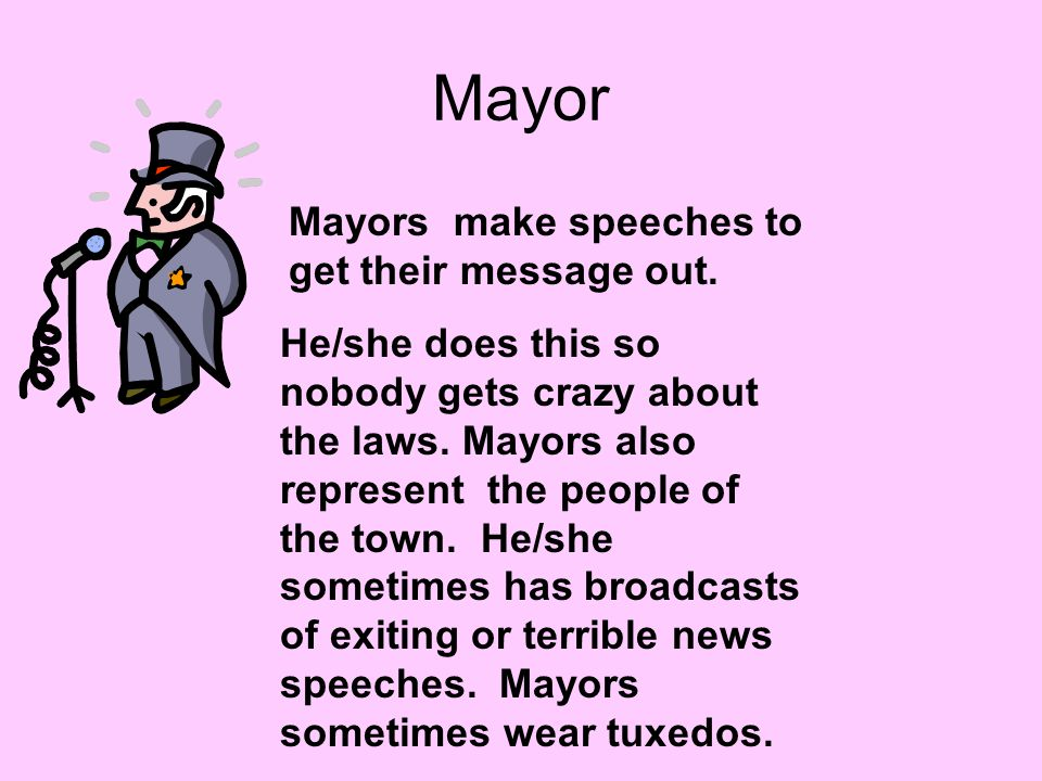 Mayor Mayors make speeches to get their message out. He/she does this so nobody gets crazy about the laws. Mayors also represent the people of the tow