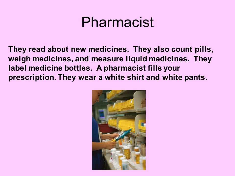 Pharmacist They read about new medicines. They also count pills, weigh medicines, and measure liquid medicines. They label medicine bottles. A pharmac