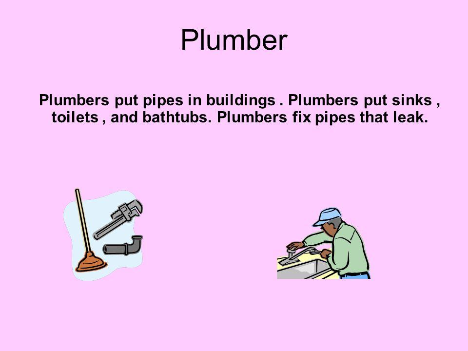 Plumber Plumbers put pipes in buildings. Plumbers put sinks, toilets, and bathtubs. Plumbers fix pipes that leak.