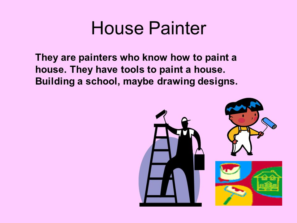 House Painter They are painters who know how to paint a house. They have tools to paint a house. Building a school, maybe drawing designs.