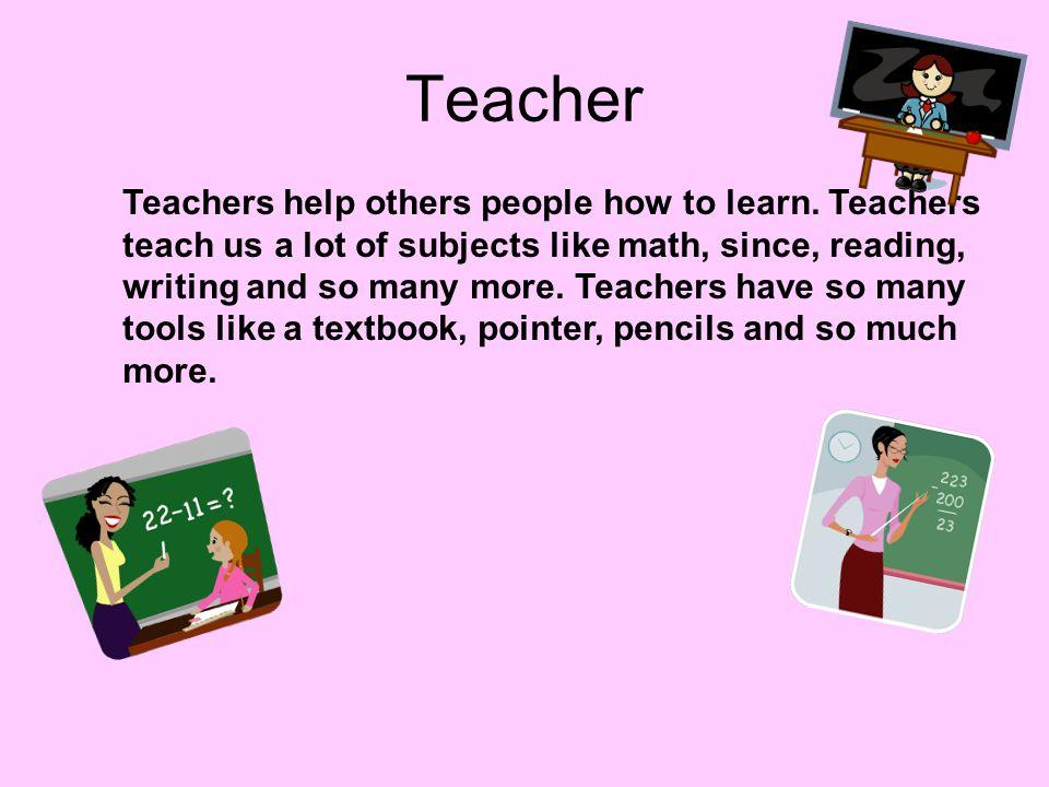 Teacher Teachers help others people how to learn. Teachers teach us a lot of subjects like math, since, reading, writing and so many more. Teachers ha