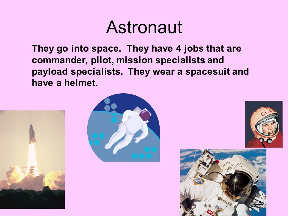 Astronaut They go into space. They have 4 jobs that are commander, pilot, mission specialists and payload specialists. They wear a spacesuit and have