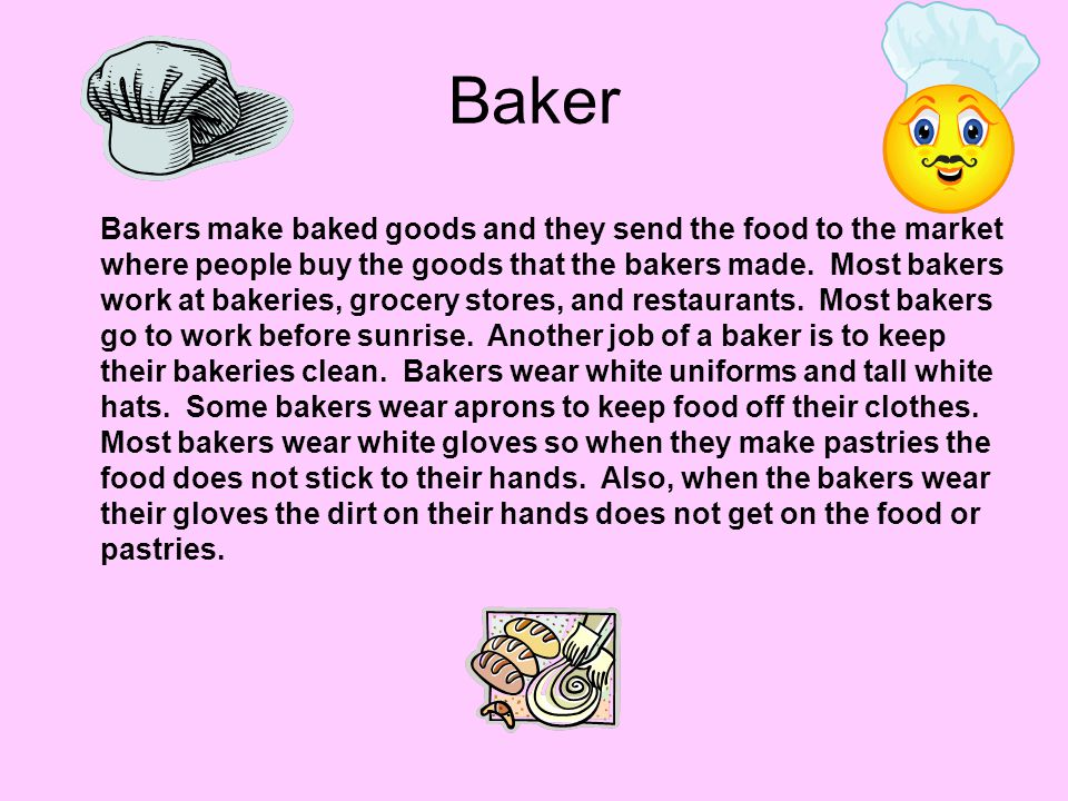 Baker Bakers make baked goods and they send the food to the market where people buy the goods that the bakers made. Most bakers work at bakeries, groc