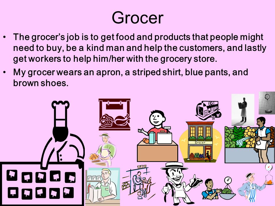 Grocer The grocer's job is to get food and products that people might need to buy, be a kind man and help the customers, and lastly get workers to hel