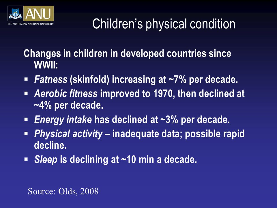 Children's physical condition Changes in children in developed countries since WWII:  Fatness (skinfold) increasing at ~7% per decade.  Aerobic fitn