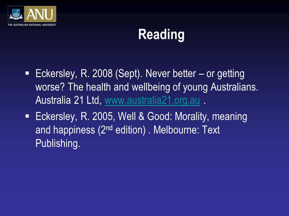 Reading  Eckersley, R. 2008 (Sept). Never better – or getting worse? The health and wellbeing of young Australians. Australia 21 Ltd, www.australia21