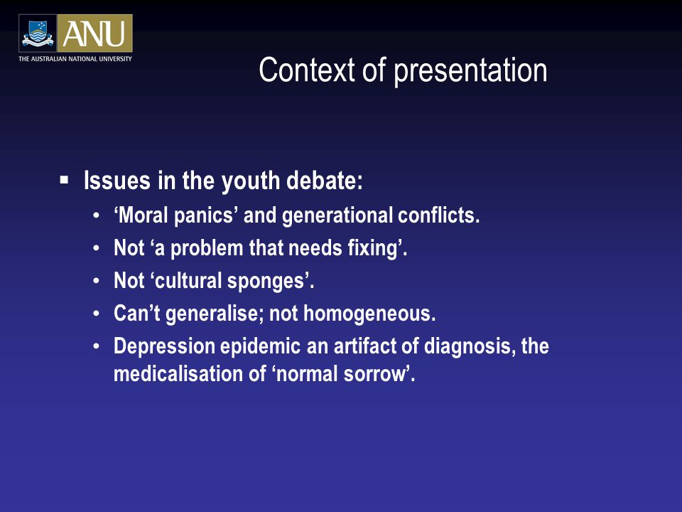 Context of presentation  Issues in the youth debate: 'Moral panics' and generational conflicts. Not 'a problem that needs fixing'. Not 'cultural spon