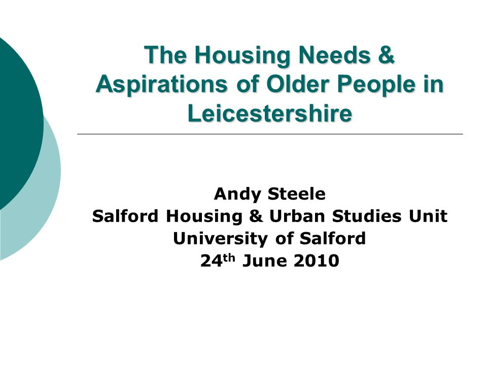 The Housing Needs & Aspirations of Older People in Leicestershire Andy Steele Salford Housing & Urban Studies Unit University of Salford 24 th June 2010