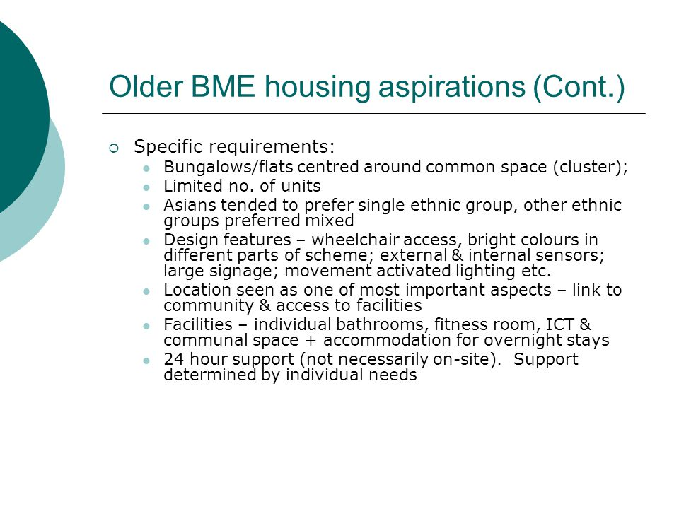 Older BME housing aspirations (Cont.)  Specific requirements: Bungalows/flats centred around common space (cluster); Limited no.